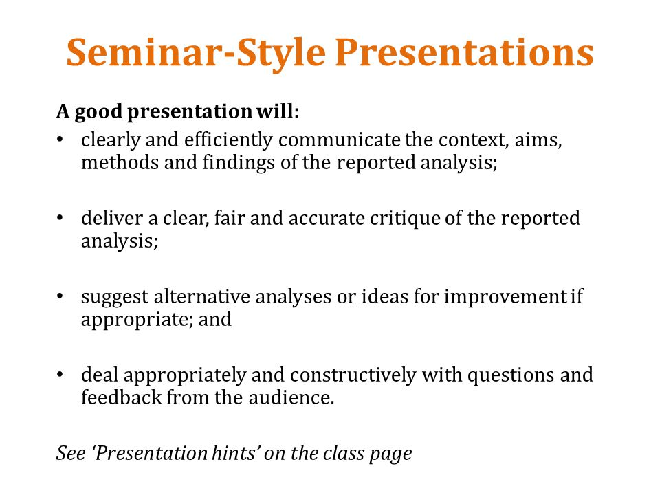 Seminar-Style Presentations A good presentation will: clearly and efficiently communicate the context, aims, methods and findings of the reported analysis; deliver a clear, fair and accurate critique of the reported analysis; suggest alternative analyses or ideas for improvement if appropriate; and deal appropriately and constructively with questions and feedback from the audience.