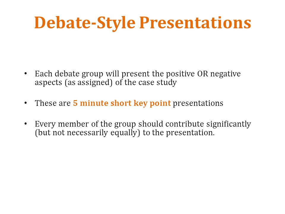 Debate-Style Presentations Each debate group will present the positive OR negative aspects (as assigned) of the case study These are 5 minute short key point presentations Every member of the group should contribute significantly (but not necessarily equally) to the presentation.