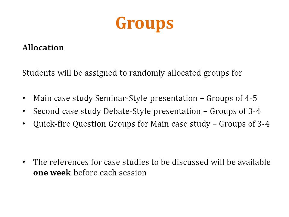 Groups Allocation Students will be assigned to randomly allocated groups for Main case study Seminar-Style presentation – Groups of 4-5 Second case study Debate-Style presentation – Groups of 3-4 Quick-fire Question Groups for Main case study – Groups of 3-4 The references for case studies to be discussed will be available one week before each session