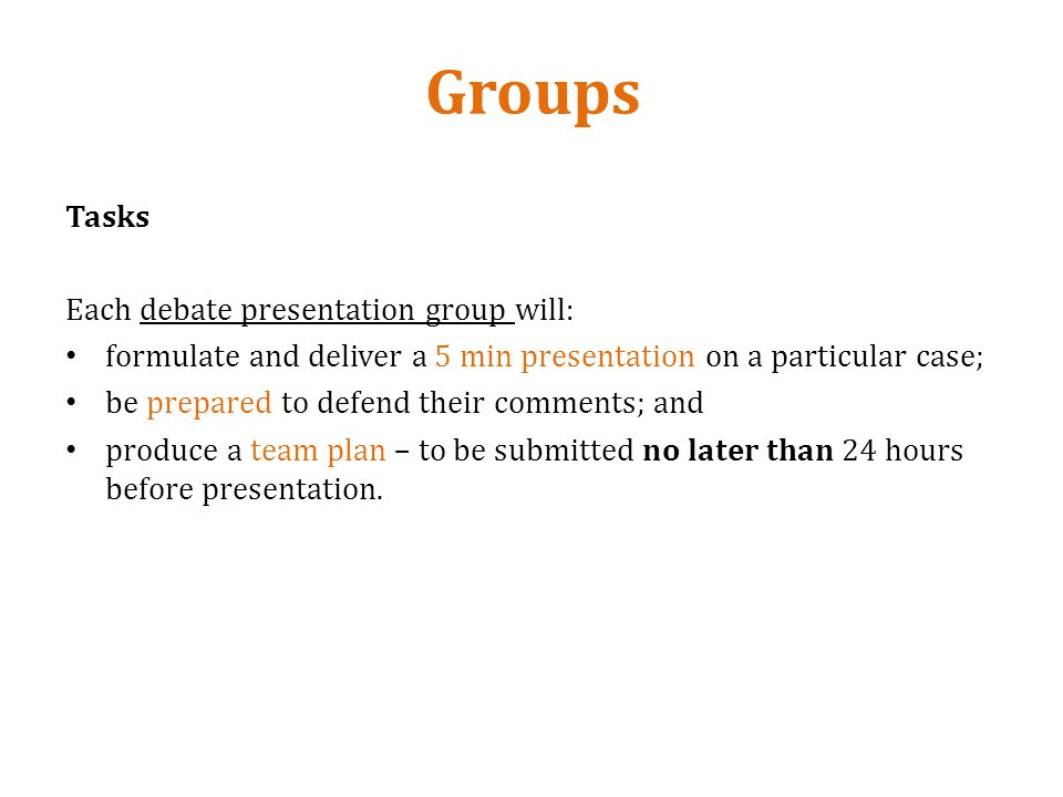 Groups Tasks Each debate presentation group will: formulate and deliver a 5 min presentation on a particular case; be prepared to defend their comments; and produce a team plan – to be submitted no later than 24 hours before presentation.