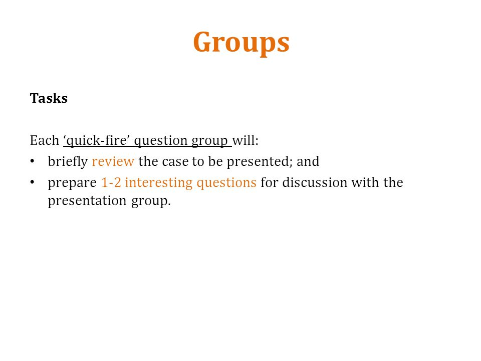 Groups Tasks Each quick-fire question group will: briefly review the case to be presented; and prepare 1-2 interesting questions for discussion with the presentation group.