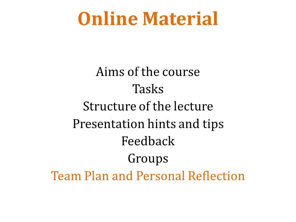 Online Material Aims of the course Tasks Structure of the lecture Presentation hints and tips Feedback Groups Team Plan and Personal Reflection