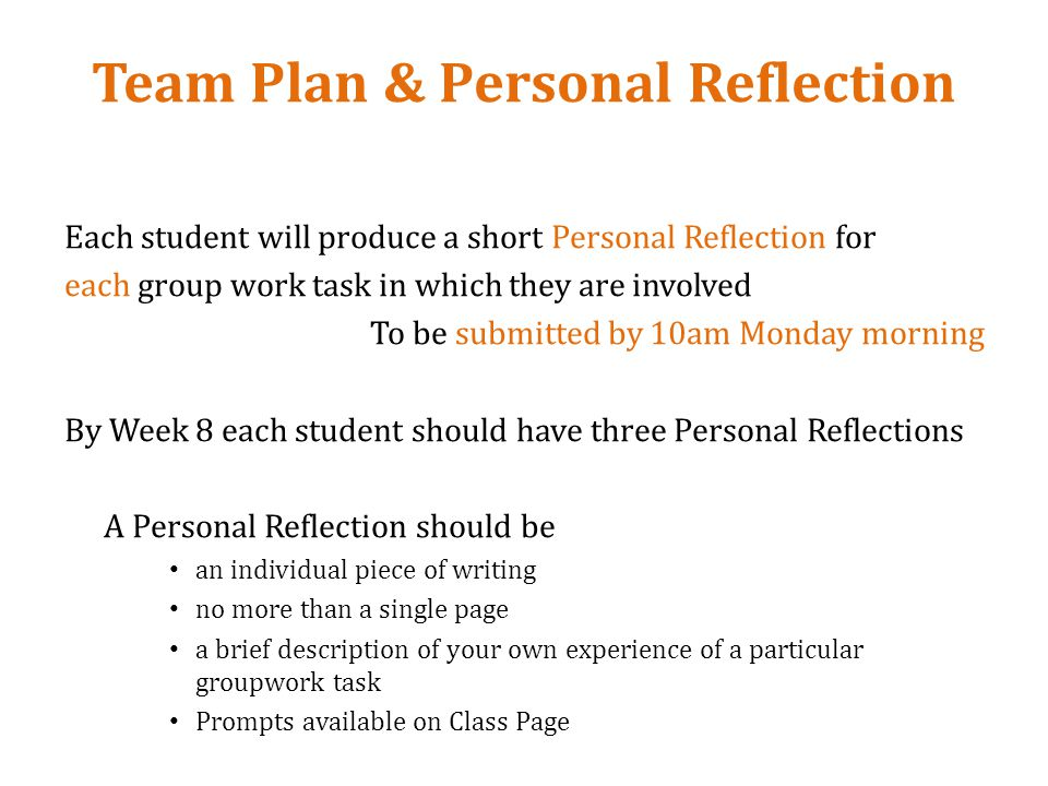 Team Plan & Personal Reflection Each student will produce a short Personal Reflection for each group work task in which they are involved To be submitted by 10am Monday morning By Week 8 each student should have three Personal Reflections A Personal Reflection should be an individual piece of writing no more than a single page a brief description of your own experience of a particular groupwork task Prompts available on Class Page