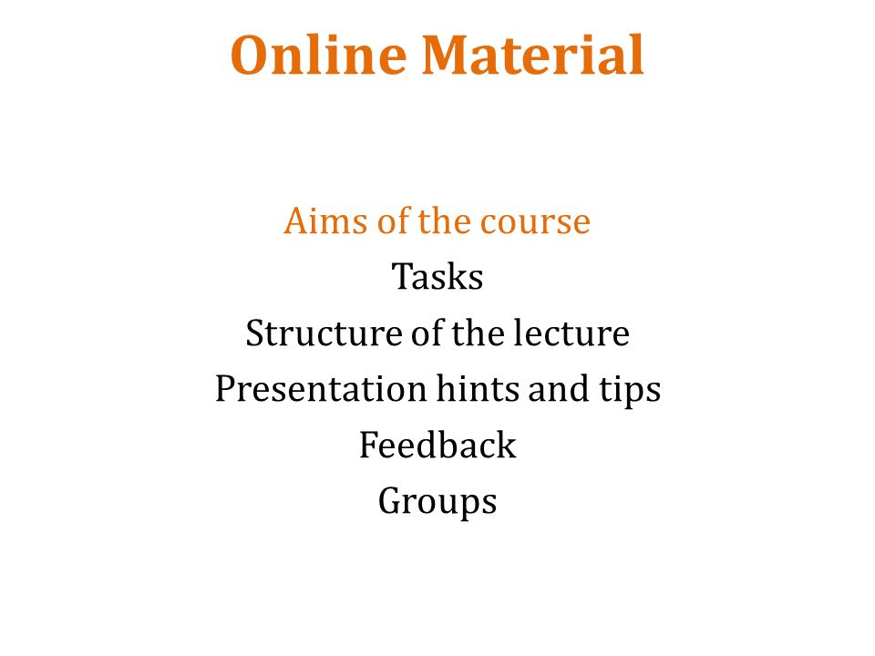 Online Material Aims of the course Tasks Structure of the lecture Presentation hints and tips Feedback Groups