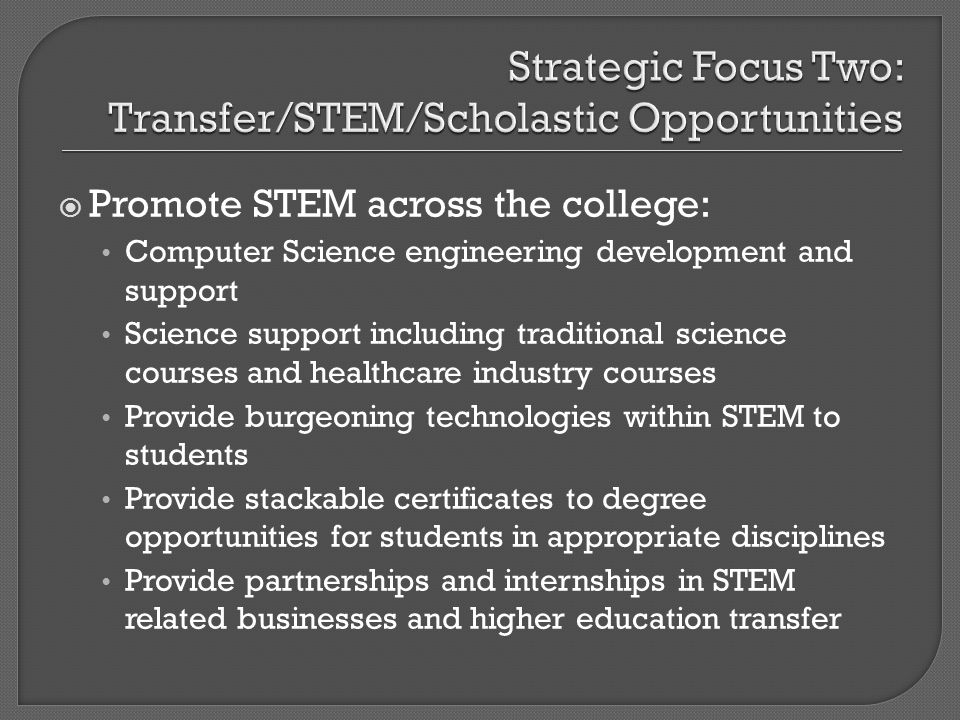 Promote STEM across the college: Computer Science engineering development and support Science support including traditional science courses and healthcare industry courses Provide burgeoning technologies within STEM to students Provide stackable certificates to degree opportunities for students in appropriate disciplines Provide partnerships and internships in STEM related businesses and higher education transfer