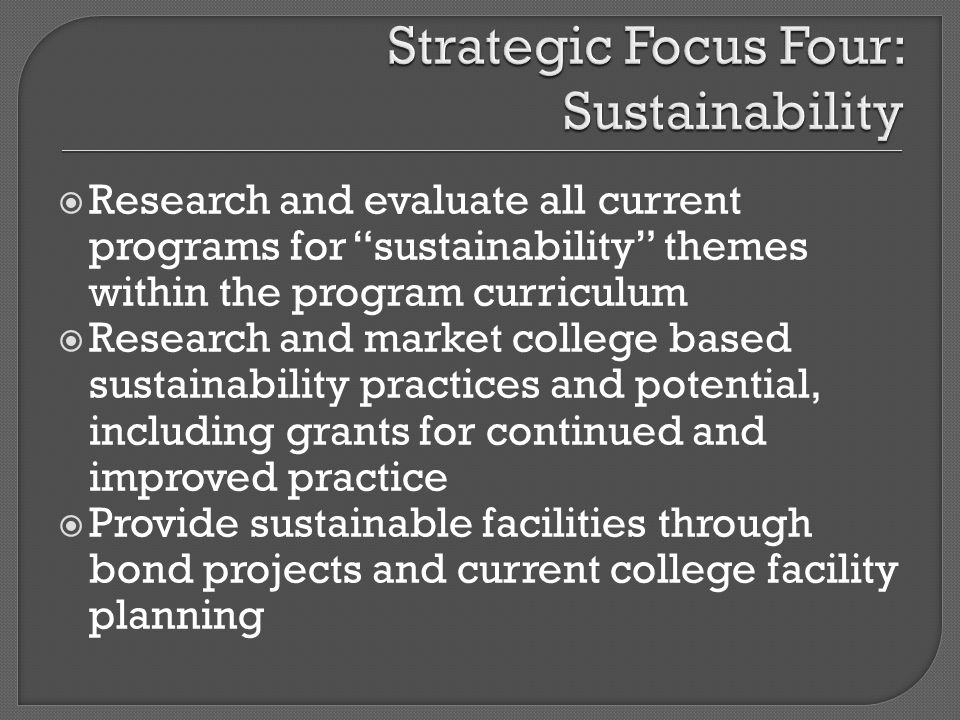 Research and evaluate all current programs for sustainability themes within the program curriculum Research and market college based sustainability practices and potential, including grants for continued and improved practice Provide sustainable facilities through bond projects and current college facility planning