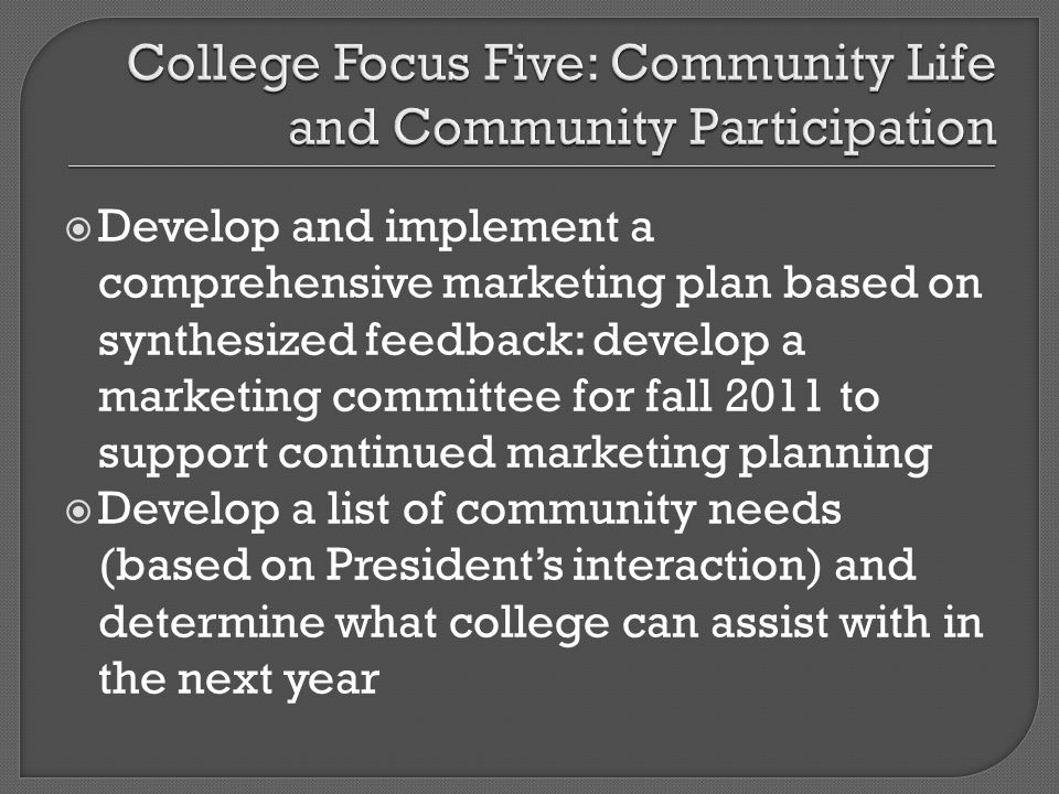 Develop and implement a comprehensive marketing plan based on synthesized feedback: develop a marketing committee for fall 2011 to support continued marketing planning Develop a list of community needs (based on Presidents interaction) and determine what college can assist with in the next year