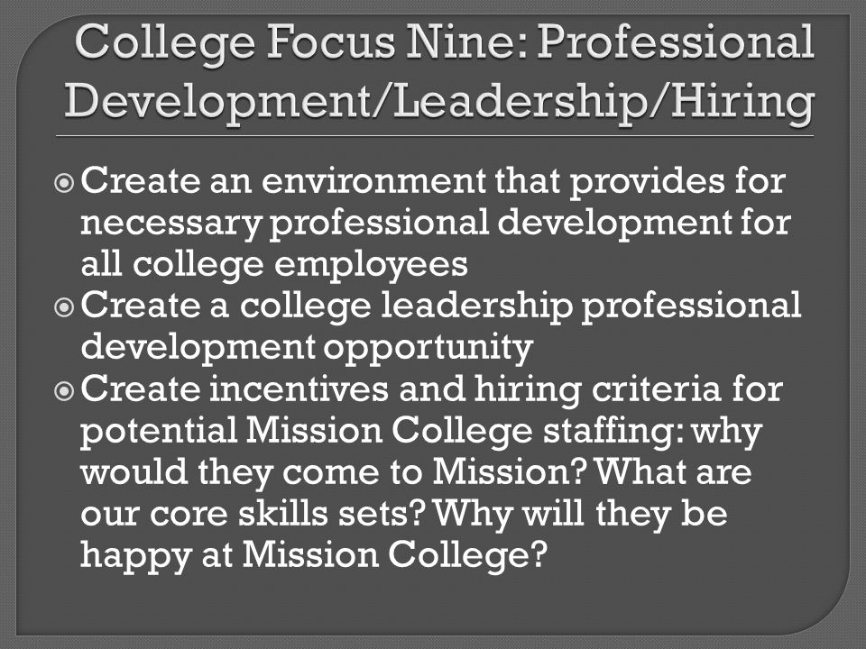 Create an environment that provides for necessary professional development for all college employees Create a college leadership professional development opportunity Create incentives and hiring criteria for potential Mission College staffing: why would they come to Mission.