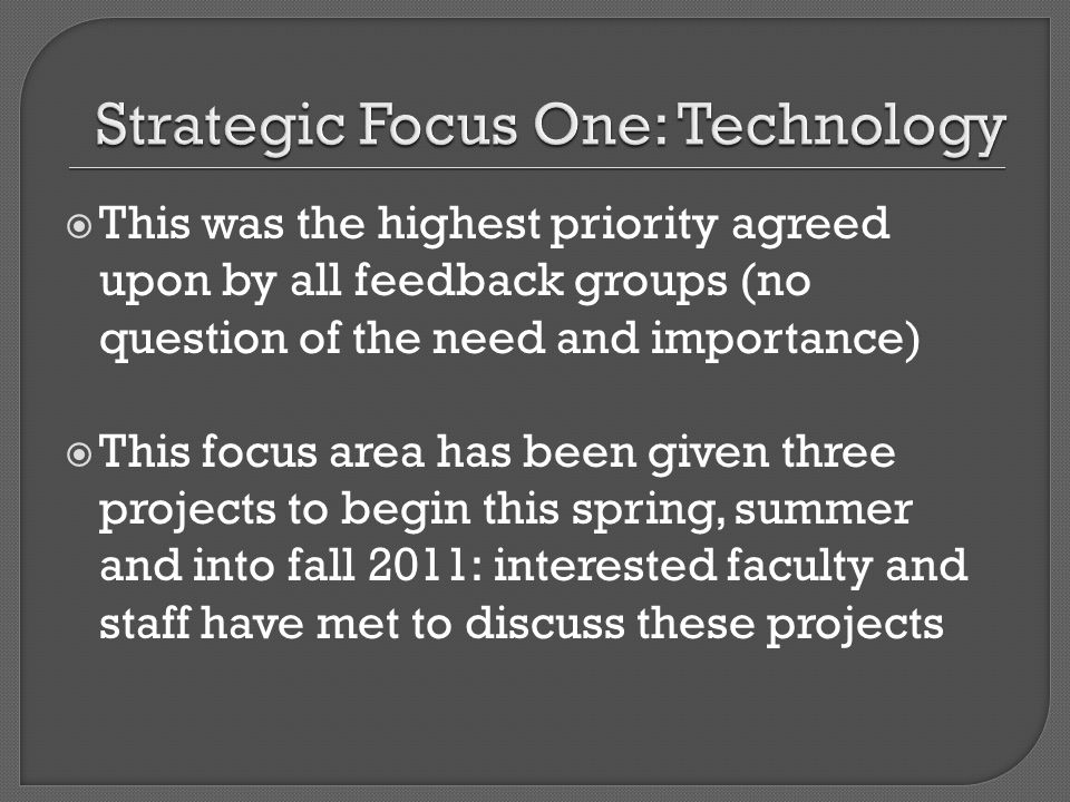This was the highest priority agreed upon by all feedback groups (no question of the need and importance) This focus area has been given three projects to begin this spring, summer and into fall 2011: interested faculty and staff have met to discuss these projects