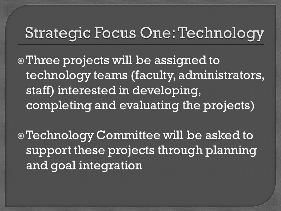 Three projects will be assigned to technology teams (faculty, administrators, staff) interested in developing, completing and evaluating the projects) Technology Committee will be asked to support these projects through planning and goal integration