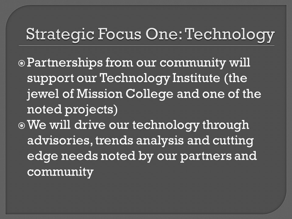 Partnerships from our community will support our Technology Institute (the jewel of Mission College and one of the noted projects) We will drive our technology through advisories, trends analysis and cutting edge needs noted by our partners and community