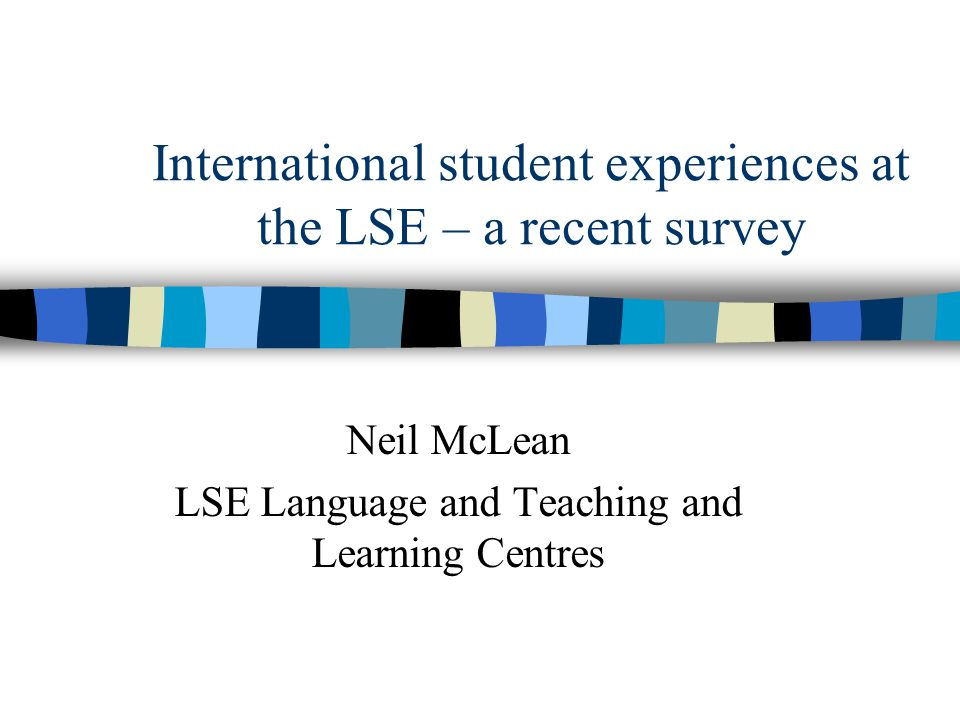 International student experiences at the LSE – a recent survey Neil McLean LSE Language and Teaching and Learning Centres