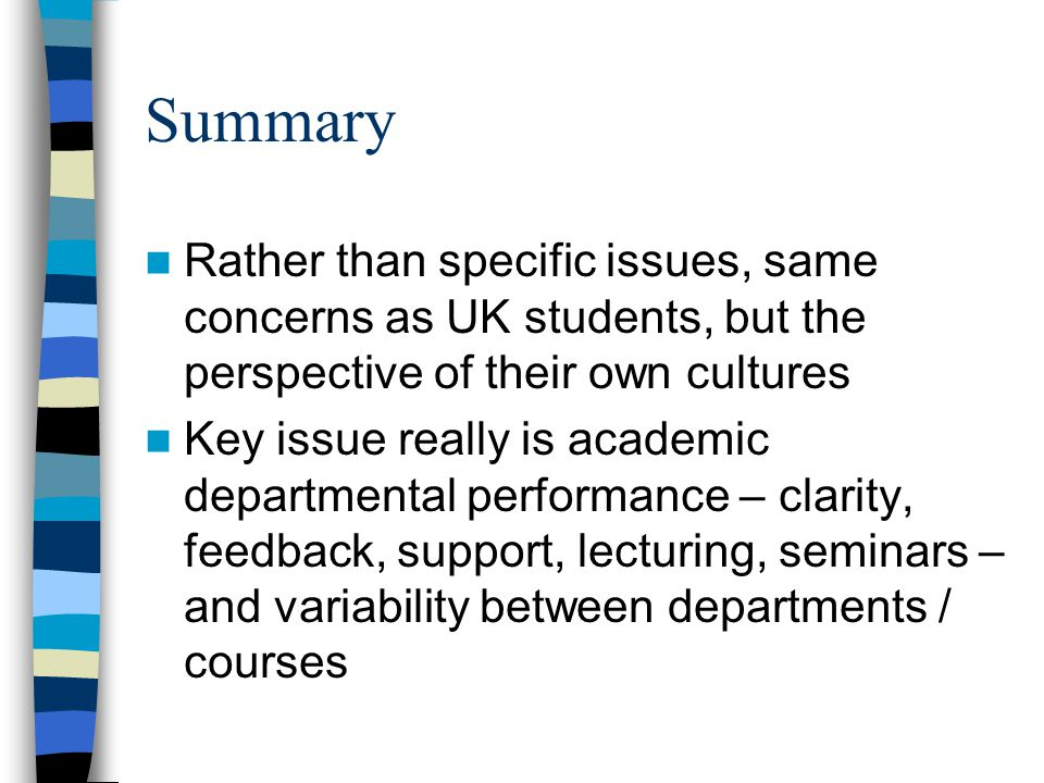 Summary Rather than specific issues, same concerns as UK students, but the perspective of their own cultures Key issue really is academic departmental performance – clarity, feedback, support, lecturing, seminars – and variability between departments / courses