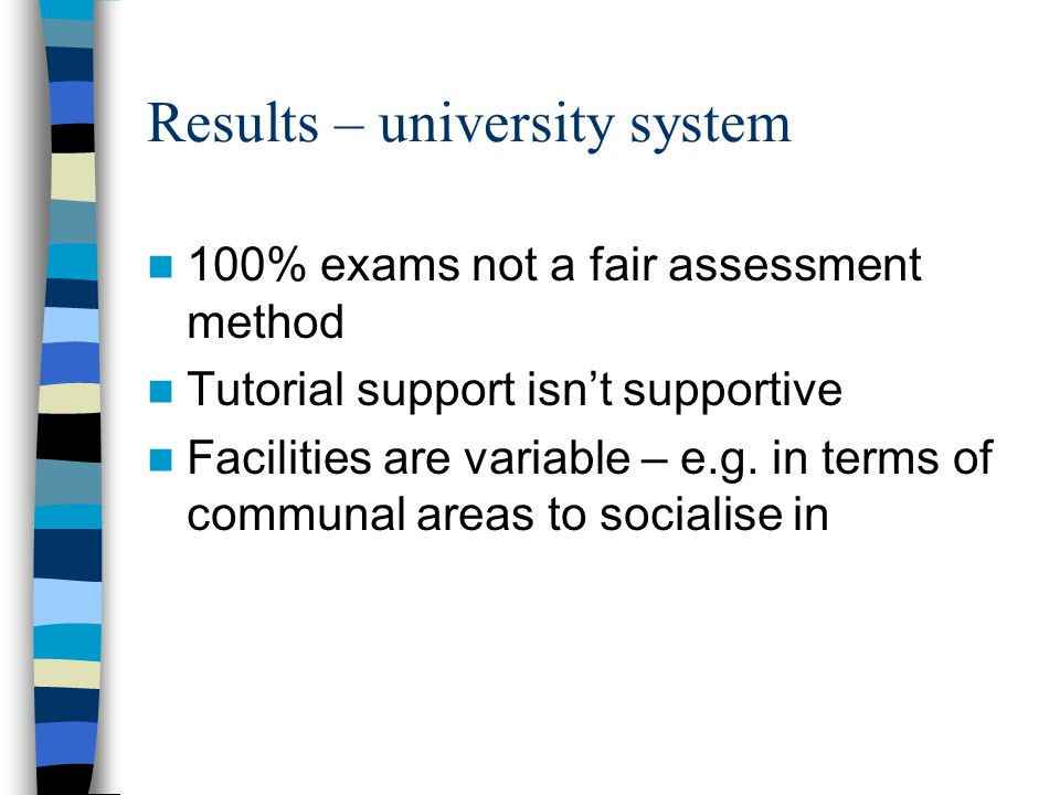 Results – university system 100% exams not a fair assessment method Tutorial support isnt supportive Facilities are variable – e.g.