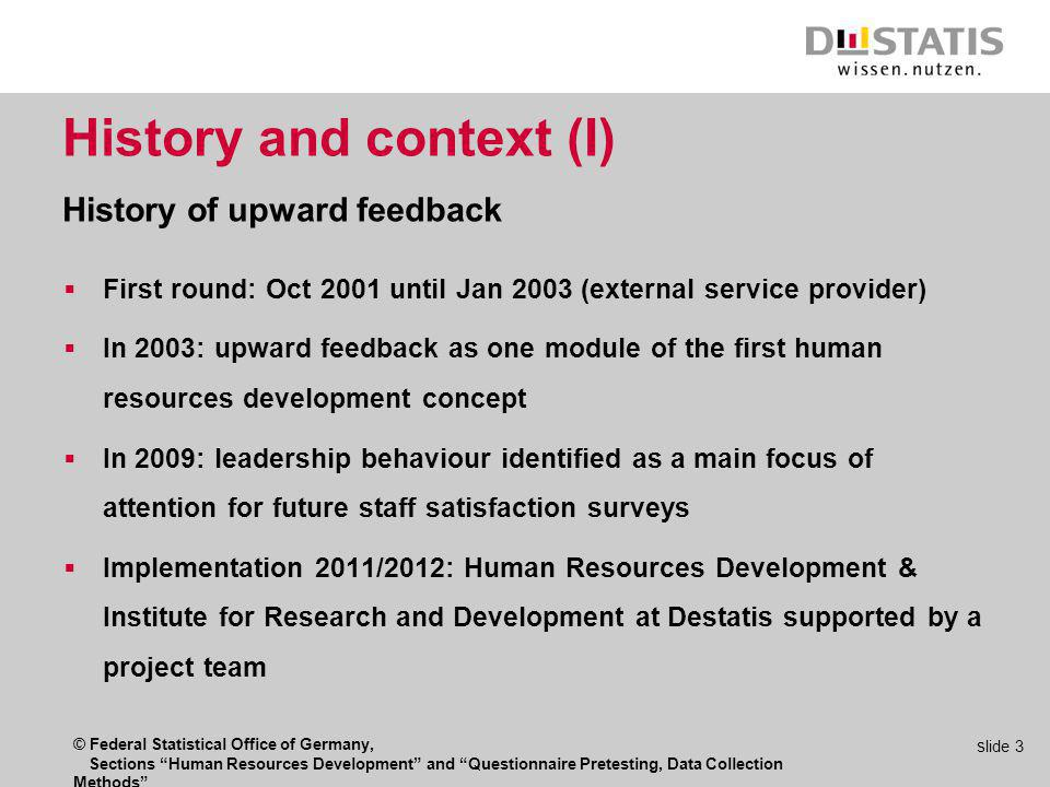 © Federal Statistical Office of Germany, Sections Human Resources Development and Questionnaire Pretesting, Data Collection Methods s lide 3 History and context (I) History of upward feedback First round: Oct 2001 until Jan 2003 (external service provider) In 2003: upward feedback as one module of the first human resources development concept In 2009: leadership behaviour identified as a main focus of attention for future staff satisfaction surveys Implementation 2011/2012: Human Resources Development & Institute for Research and Development at Destatis supported by a project team