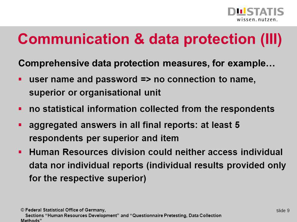© Federal Statistical Office of Germany, Sections Human Resources Development and Questionnaire Pretesting, Data Collection Methods s lide 9 Communication & data protection (III) user name and password => no connection to name, superior or organisational unit no statistical information collected from the respondents aggregated answers in all final reports: at least 5 respondents per superior and item Human Resources division could neither access individual data nor individual reports (individual results provided only for the respective superior) Comprehensive data protection measures, for example…