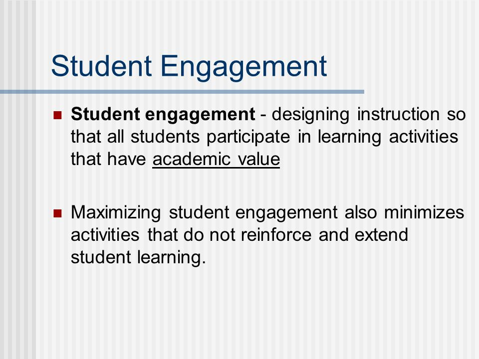 Student Engagement Student engagement - designing instruction so that all students participate in learning activities that have academic value Maximizing student engagement also minimizes activities that do not reinforce and extend student learning.