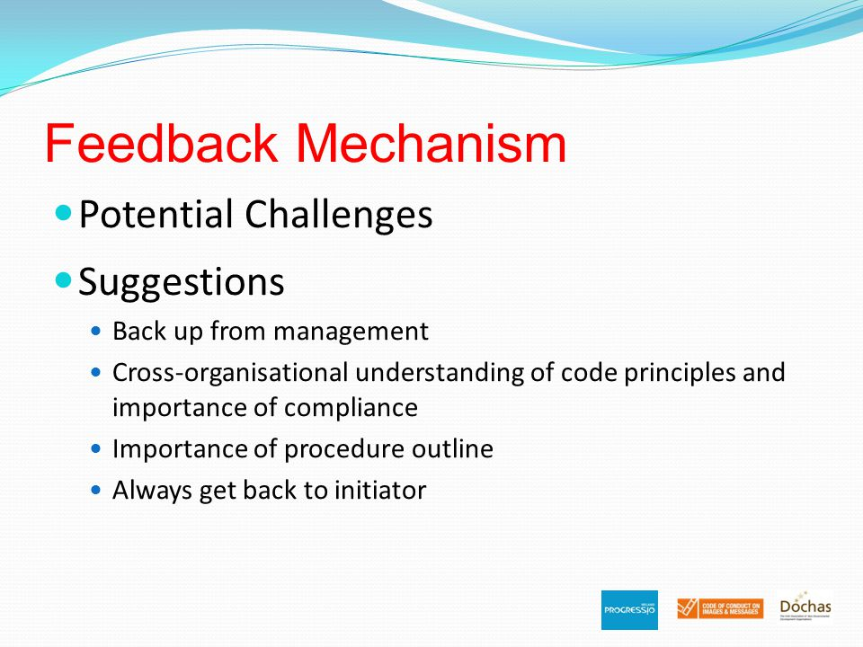 Feedback Mechanism Potential Challenges Suggestions Back up from management Cross-organisational understanding of code principles and importance of compliance Importance of procedure outline Always get back to initiator