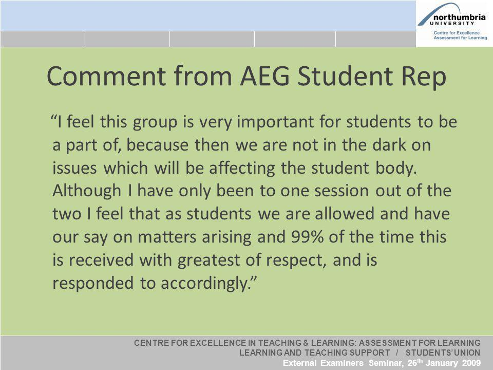 CENTRE FOR EXCELLENCE IN TEACHING & LEARNING: ASSESSMENT FOR LEARNING LEARNING AND TEACHING SUPPORT / STUDENTS UNION External Examiners Seminar, 26 th January 2009 Comment from AEG Student Rep I feel this group is very important for students to be a part of, because then we are not in the dark on issues which will be affecting the student body.