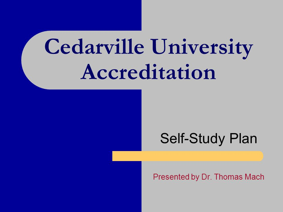 Cedarville University Accreditation Self-Study Plan Presented by Dr. Thomas Mach