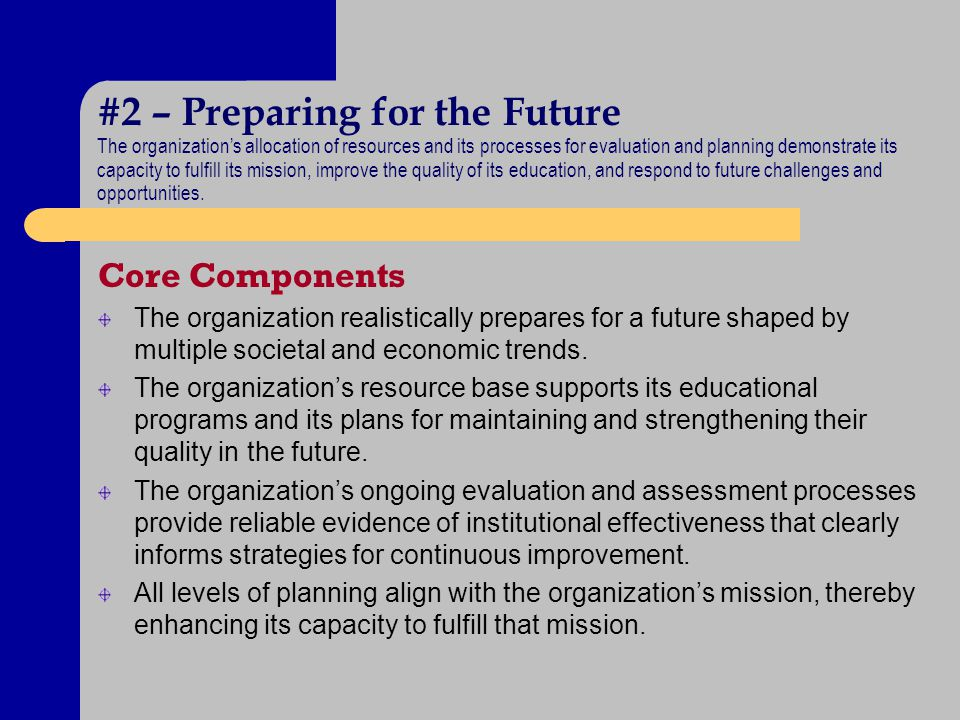 #2 – Preparing for the Future The organizations allocation of resources and its processes for evaluation and planning demonstrate its capacity to fulfill its mission, improve the quality of its education, and respond to future challenges and opportunities.