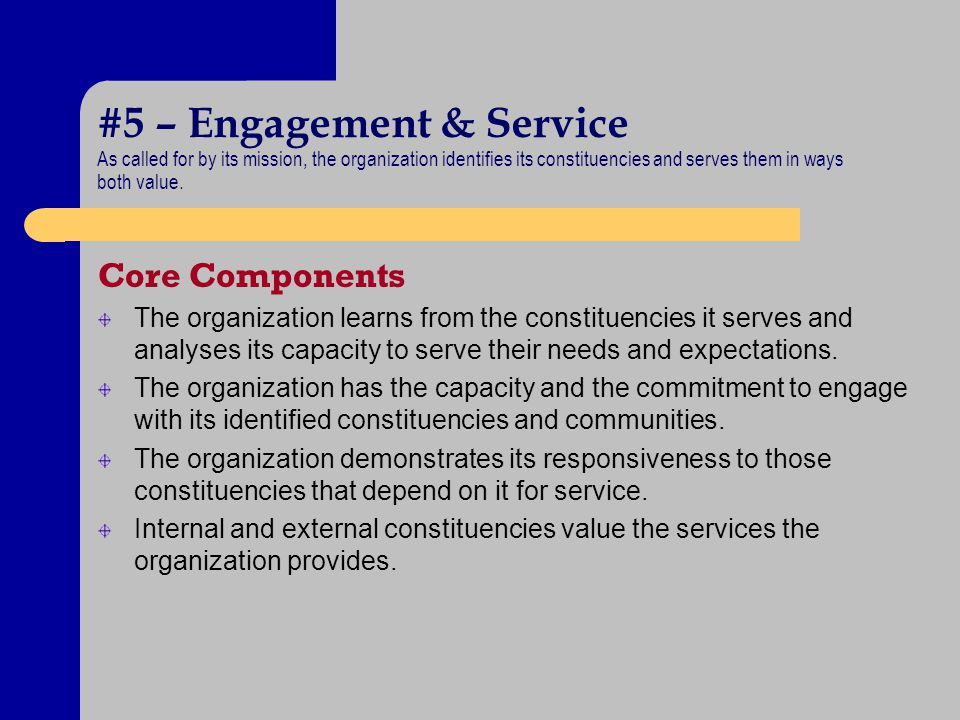 #5 – Engagement & Service As called for by its mission, the organization identifies its constituencies and serves them in ways both value.