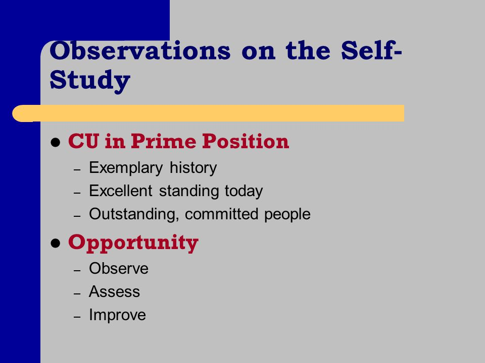 Observations on the Self- Study CU in Prime Position – Exemplary history – Excellent standing today – Outstanding, committed people Opportunity – Observe – Assess – Improve