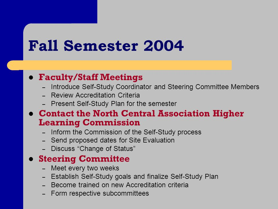 Fall Semester 2004 Faculty/Staff Meetings – Introduce Self-Study Coordinator and Steering Committee Members – Review Accreditation Criteria – Present Self-Study Plan for the semester Contact the North Central Association Higher Learning Commission – Inform the Commission of the Self-Study process – Send proposed dates for Site Evaluation – Discuss Change of Status Steering Committee – Meet every two weeks – Establish Self-Study goals and finalize Self-Study Plan – Become trained on new Accreditation criteria – Form respective subcommittees
