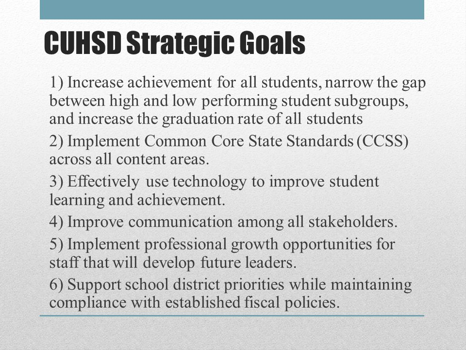 CUHSD Strategic Goals 1) Increase achievement for all students, narrow the gap between high and low performing student subgroups, and increase the graduation rate of all students 2) Implement Common Core State Standards (CCSS) across all content areas.