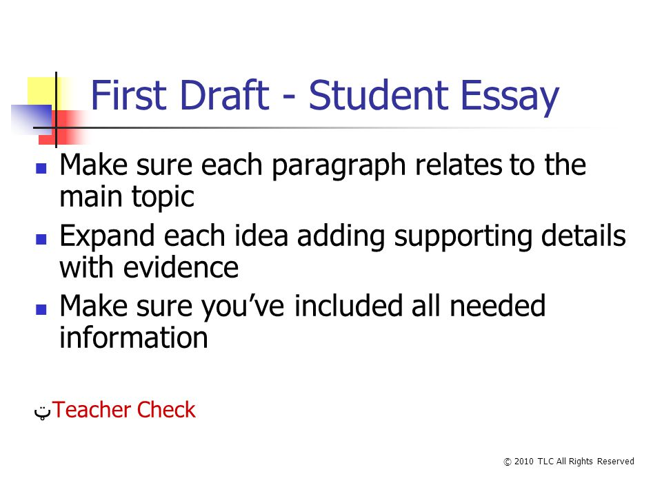 First Draft - Student Essay Make sure each paragraph relates to the main topic Expand each idea adding supporting details with evidence Make sure youve included all needed information ټTeacher Check © 2010 TLC All Rights Reserved