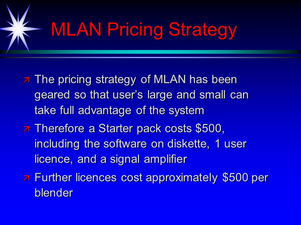MLAN Pricing Strategy ä The pricing strategy of MLAN has been geared so that users large and small can take full advantage of the system ä Therefore a Starter pack costs $500, including the software on diskette, 1 user licence, and a signal amplifier ä Further licences cost approximately $500 per blender