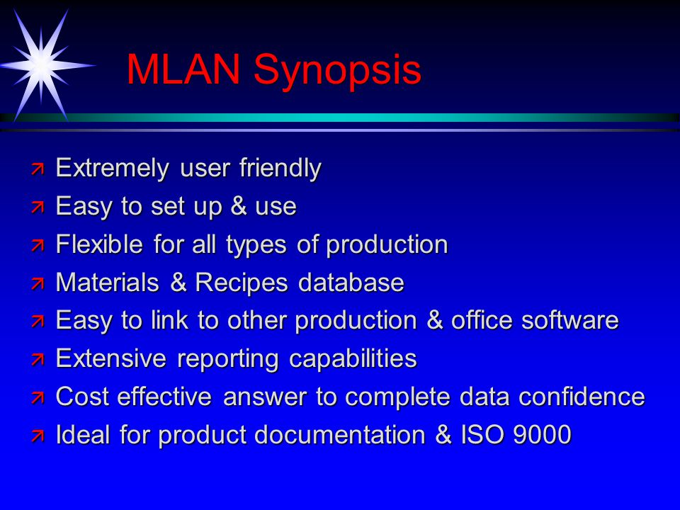 MLAN Synopsis ä Extremely user friendly ä Easy to set up & use ä Flexible for all types of production ä Materials & Recipes database ä Easy to link to other production & office software ä Extensive reporting capabilities ä Cost effective answer to complete data confidence ä Ideal for product documentation & ISO 9000
