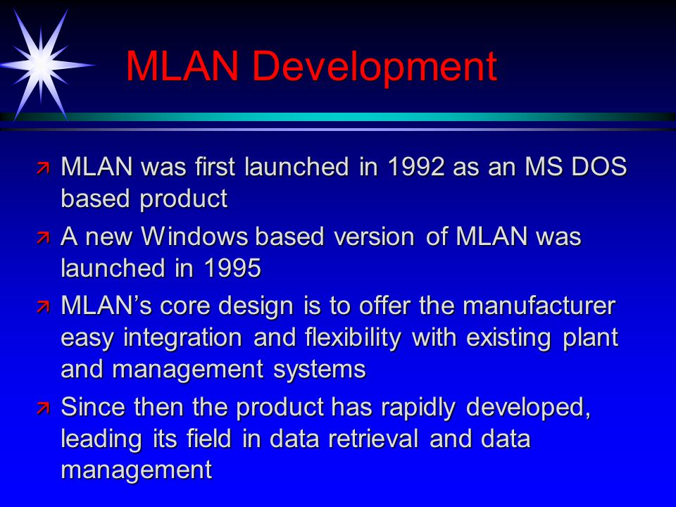 MLAN Development ä MLAN was first launched in 1992 as an MS DOS based product ä A new Windows based version of MLAN was launched in 1995 ä MLANs core design is to offer the manufacturer easy integration and flexibility with existing plant and management systems ä Since then the product has rapidly developed, leading its field in data retrieval and data management