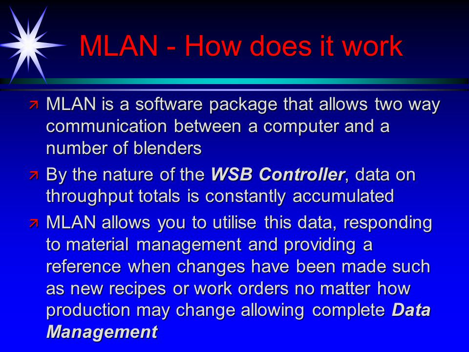 MLAN - How does it work ä MLAN is a software package that allows two way communication between a computer and a number of blenders ä By the nature of the WSB Controller, data on throughput totals is constantly accumulated ä MLAN allows you to utilise this data, responding to material management and providing a reference when changes have been made such as new recipes or work orders no matter how production may change allowing complete Data Management