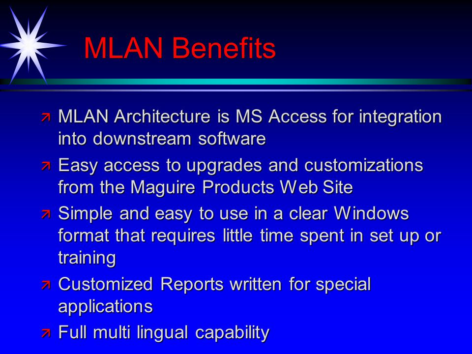 MLAN Benefits ä MLAN Architecture is MS Access for integration into downstream software ä Easy access to upgrades and customizations from the Maguire Products Web Site ä Simple and easy to use in a clear Windows format that requires little time spent in set up or training ä Customized Reports written for special applications ä Full multi lingual capability