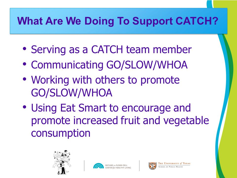 Serving as a CATCH team member Communicating GO/SLOW/WHOA Working with others to promote GO/SLOW/WHOA Using Eat Smart to encourage and promote increased fruit and vegetable consumption What Are We Doing To Support CATCH