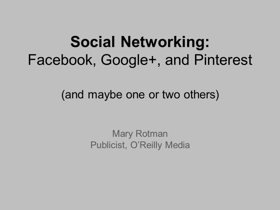 Social Networking: Facebook, Google+, and Pinterest (and maybe one or two others) Mary Rotman Publicist, OReilly Media