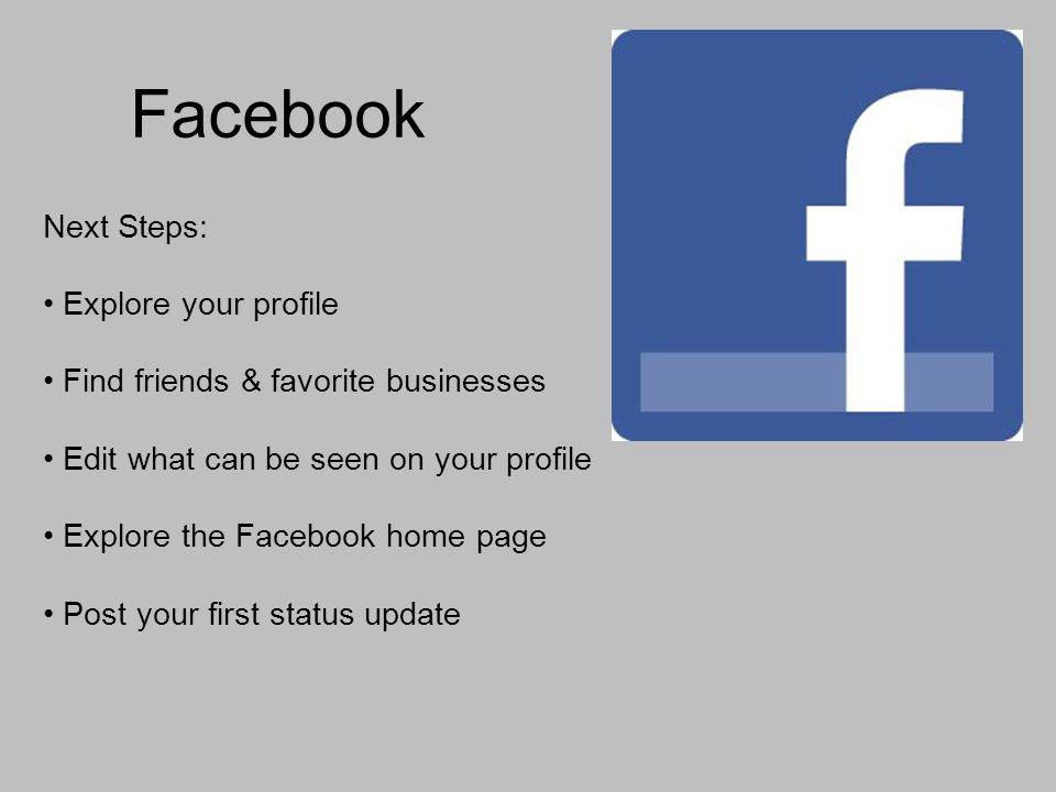 Facebook Next Steps: Explore your profile Find friends & favorite businesses Edit what can be seen on your profile Explore the Facebook home page Post your first status update
