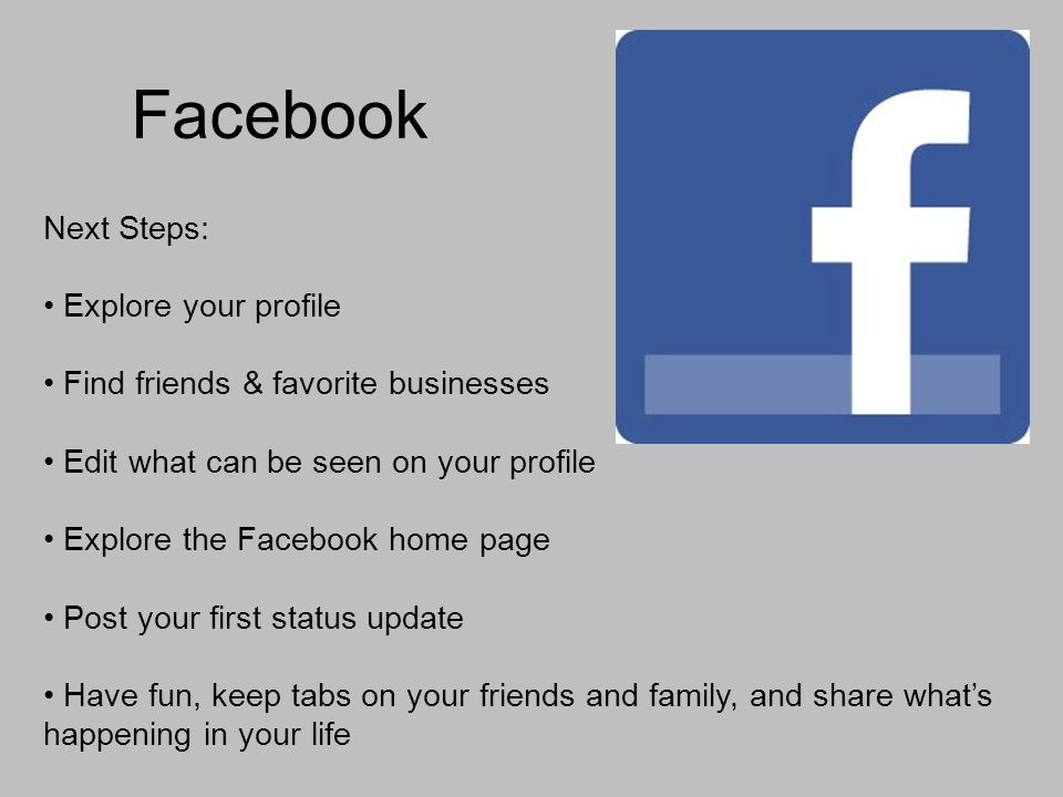 Facebook Next Steps: Explore your profile Find friends & favorite businesses Edit what can be seen on your profile Explore the Facebook home page Post your first status update Have fun, keep tabs on your friends and family, and share whats happening in your life