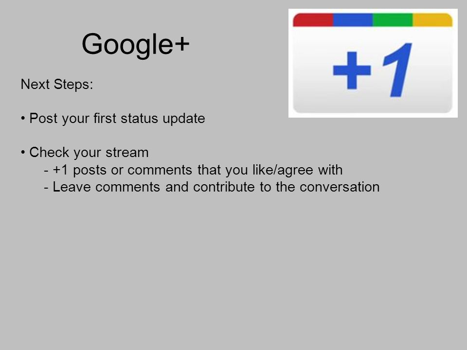 Google+ Next Steps: Post your first status update Check your stream - +1 posts or comments that you like/agree with - Leave comments and contribute to the conversation