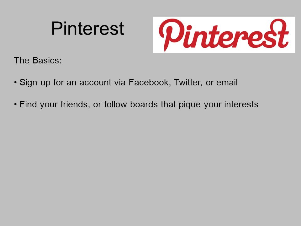 Pinterest The Basics: Sign up for an account via Facebook, Twitter, or  Find your friends, or follow boards that pique your interests