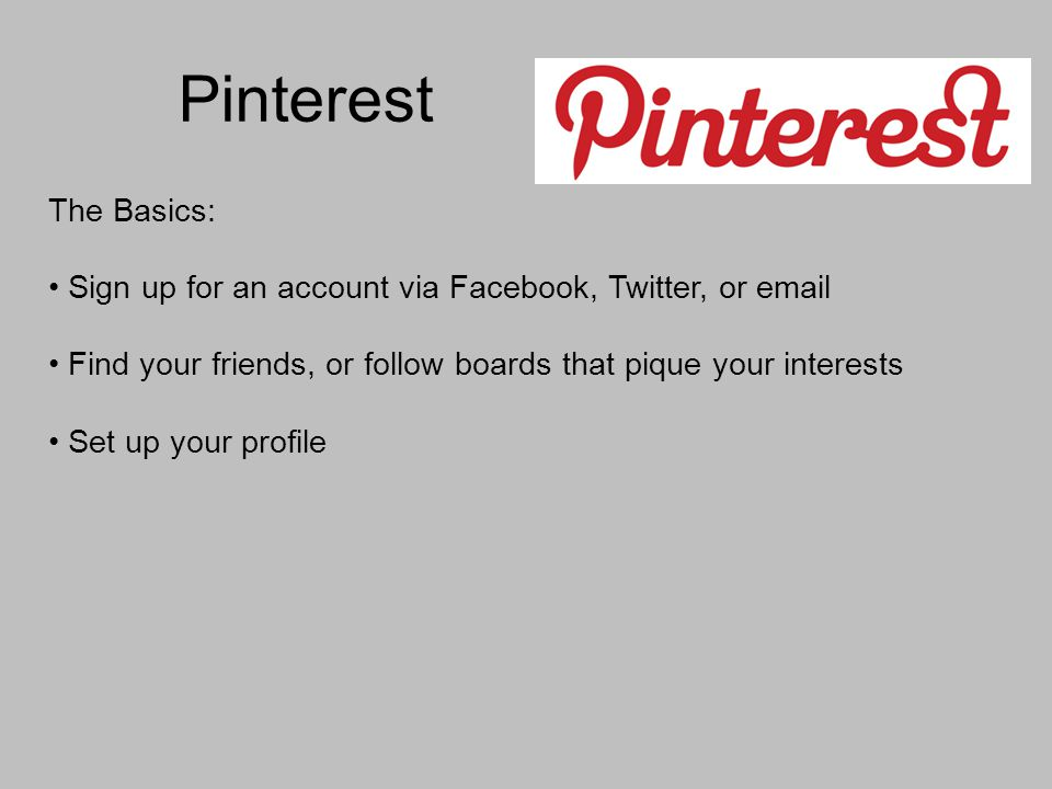 Pinterest The Basics: Sign up for an account via Facebook, Twitter, or  Find your friends, or follow boards that pique your interests Set up your profile