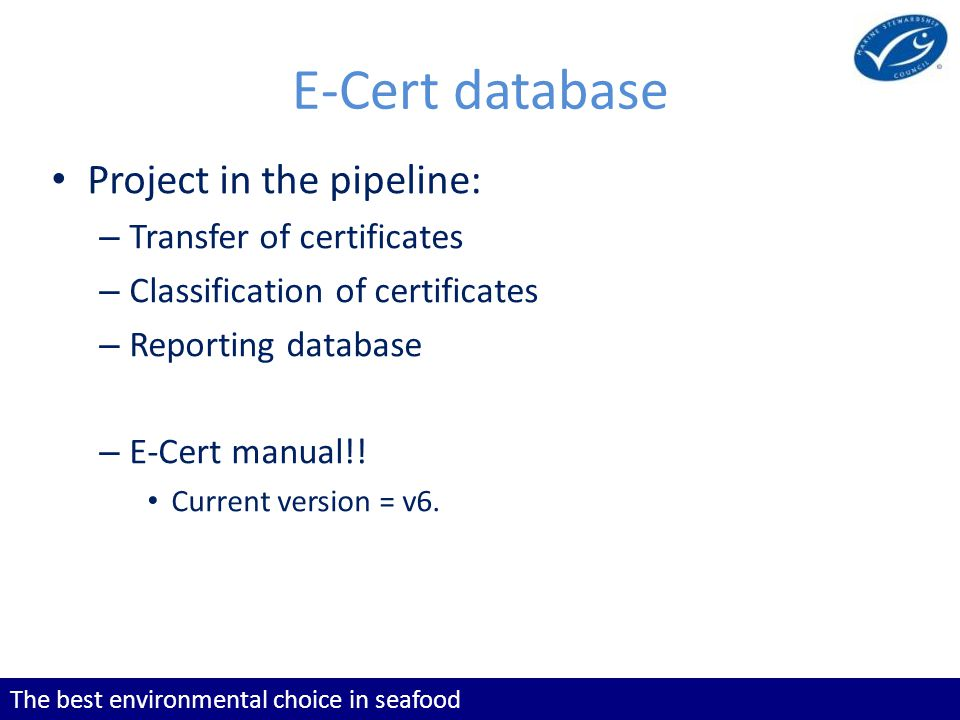 The best environmental choice in seafood Project in the pipeline: – Transfer of certificates – Classification of certificates – Reporting database – E-Cert manual!.