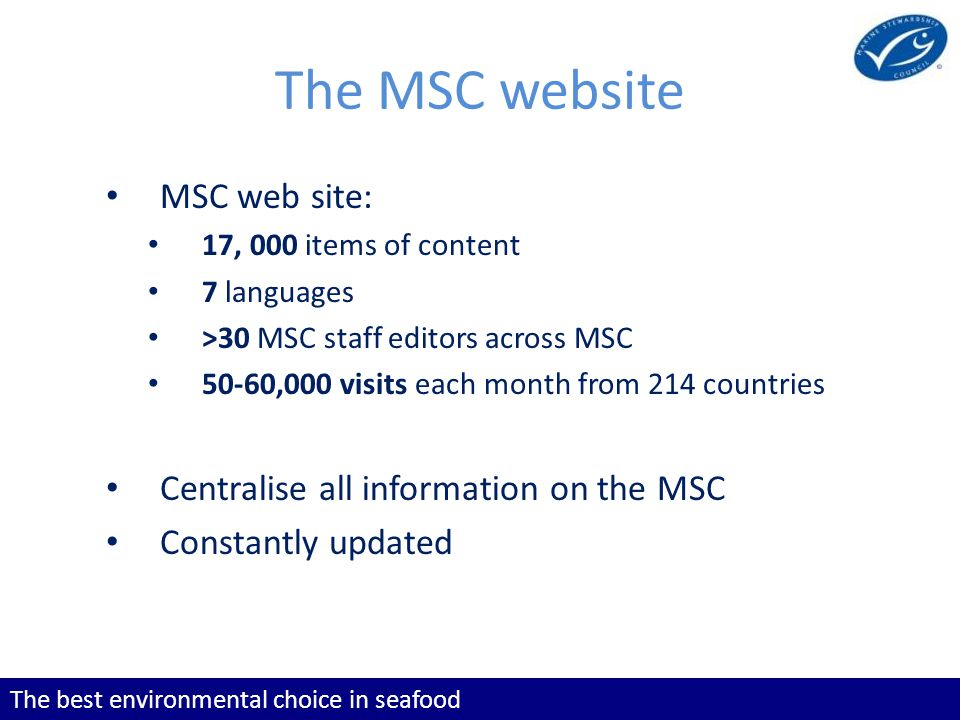 The best environmental choice in seafood The MSC website MSC web site: 17, 000 items of content 7 languages >30 MSC staff editors across MSC 50-60,000 visits each month from 214 countries Centralise all information on the MSC Constantly updated
