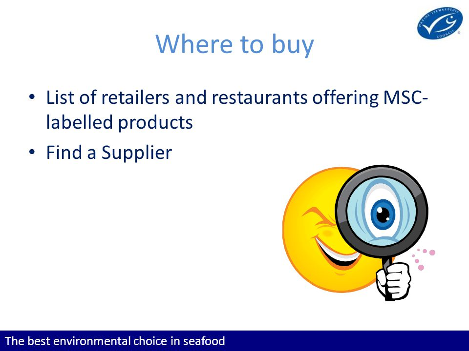 The best environmental choice in seafood Where to buy List of retailers and restaurants offering MSC- labelled products Find a Supplier