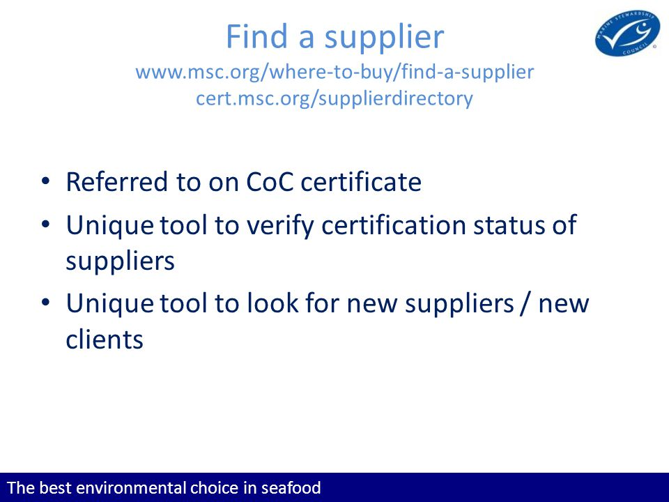 The best environmental choice in seafood Find a supplier   cert.msc.org/supplierdirectory Referred to on CoC certificate Unique tool to verify certification status of suppliers Unique tool to look for new suppliers / new clients