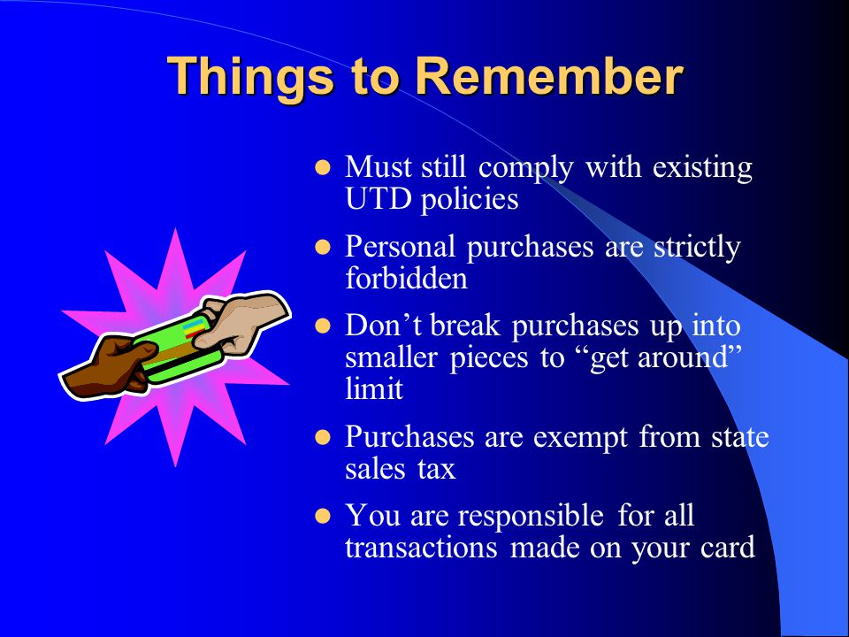 Things to Remember Must still comply with existing UTD policies Personal purchases are strictly forbidden Dont break purchases up into smaller pieces to get around limit Purchases are exempt from state sales tax You are responsible for all transactions made on your card