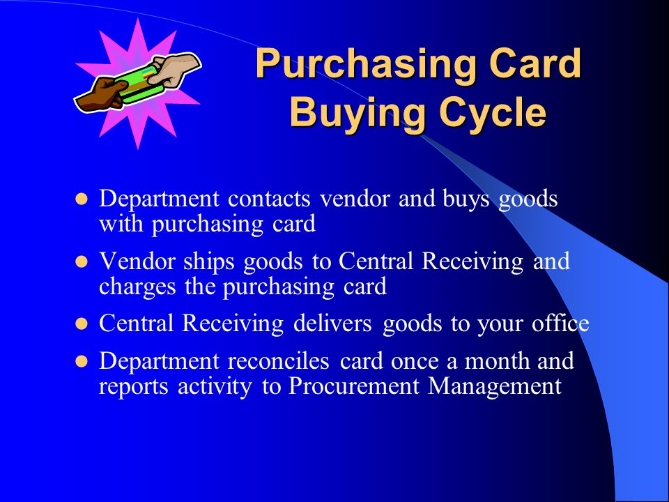 Purchasing Card Buying Cycle Department contacts vendor and buys goods with purchasing card Vendor ships goods to Central Receiving and charges the purchasing card Central Receiving delivers goods to your office Department reconciles card once a month and reports activity to Procurement Management