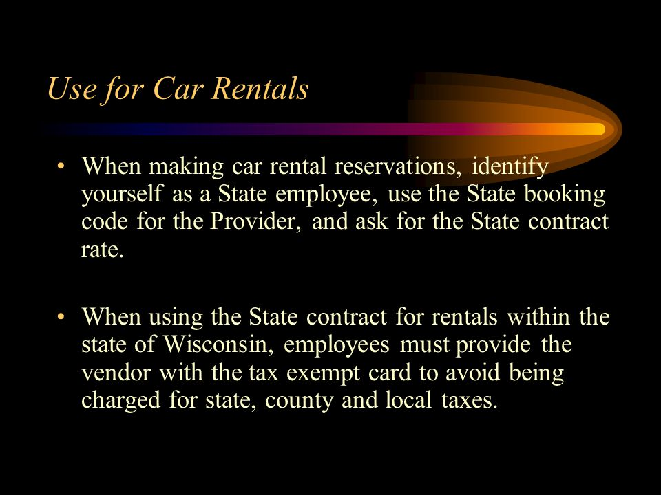 Use for Car Rentals When making car rental reservations, identify yourself as a State employee, use the State booking code for the Provider, and ask for the State contract rate.