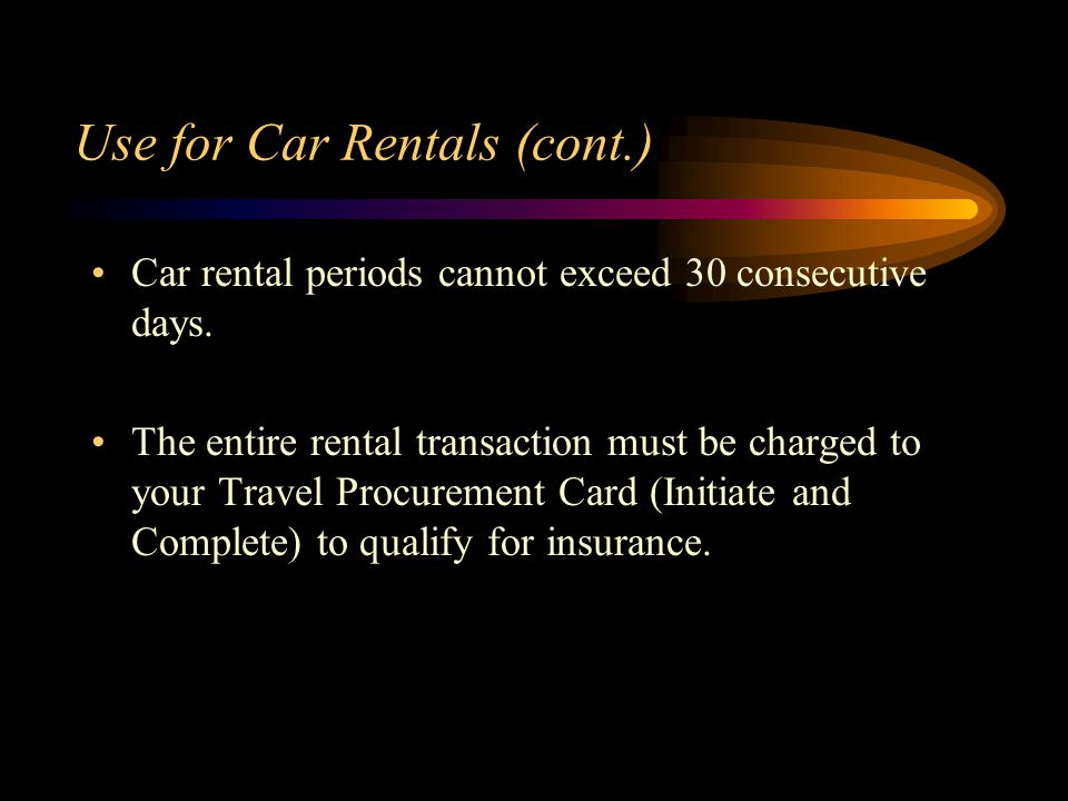 Use for Car Rentals (cont.) Car rental periods cannot exceed 30 consecutive days.